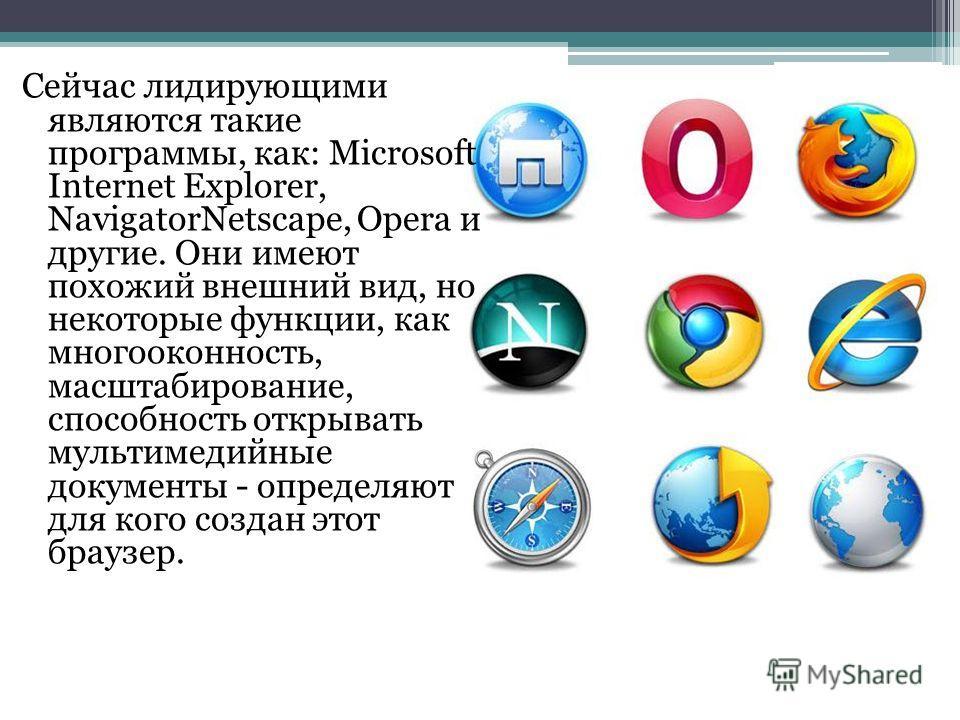 Сейчас лидирующими являются такие программы, как: Microsoft Internet Explorer, NavigatorNetscape, Opera и другие. Они имеют похожий внешний вид, но некоторые функции, как многооконность, масштабирование, способность открывать мультимедийные документы