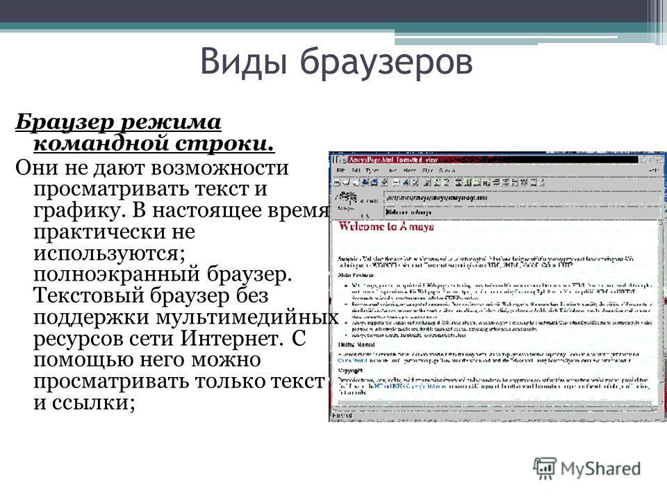 Виды браузеров Браузер режима командной строки. Они не дают возможности просматривать текст и графику. В настоящее время практически не используются; полноэкранный браузер. Текстовый браузер без поддержки мультимедийных ресурсов сети Интернет. С помо
