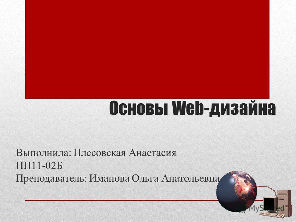 Основы Web-дизайна Выполнила: Плесовская Анастасия ПП11-02Б Преподаватель: Иманова Ольга Анатольевна