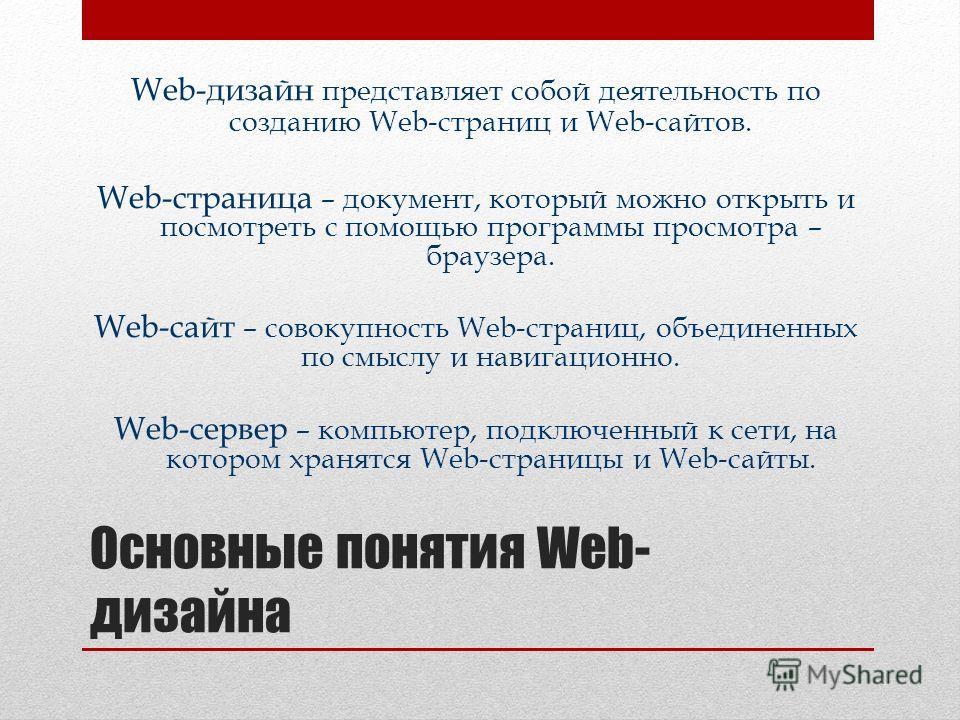 Основные понятия Web- дизайна Web-дизайн представляет собой деятельность по созданию Web-страниц и Web-сайтов. Web-страница – документ, который можно открыть и посмотреть с помощью программы просмотра – браузера. Web-сайт – совокупность Web-страниц,