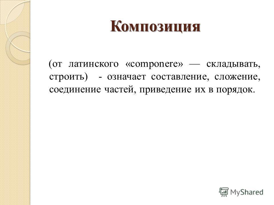 Композиция (от латинского «componere» складывать, строить) - означает составление, сложение, соединение частей, приведение их в порядок.