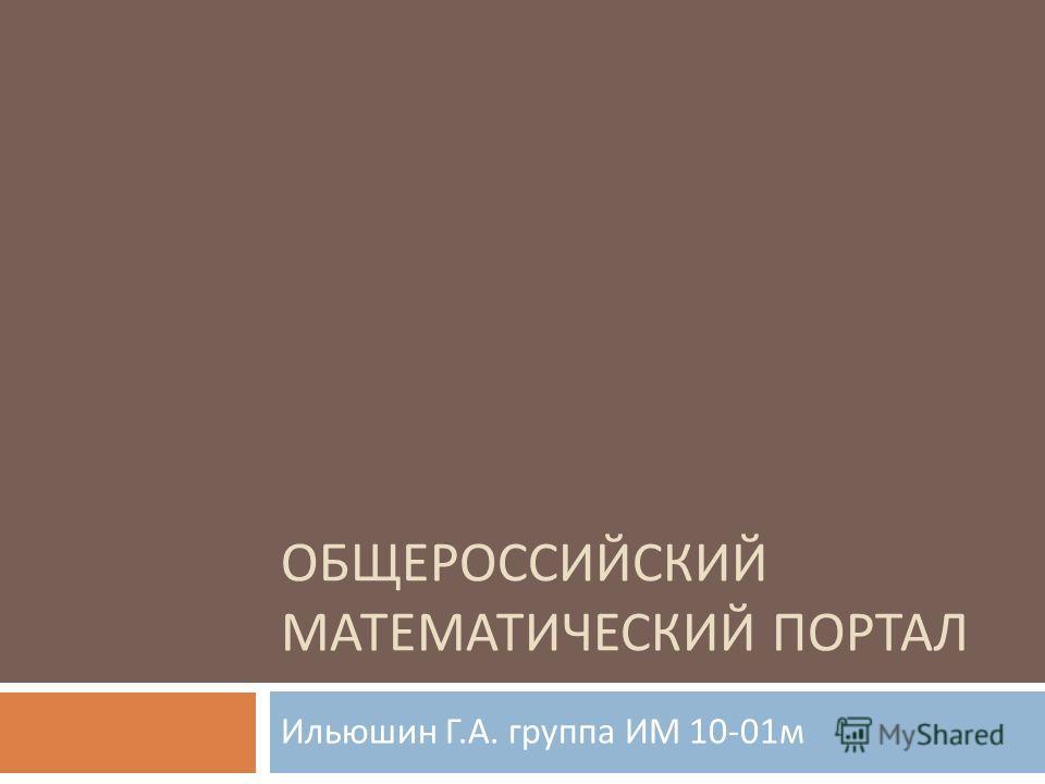ОБЩЕРОССИЙСКИЙ МАТЕМАТИЧЕСКИЙ ПОРТАЛ Ильюшин Г. А. группа ИМ 10-01 м