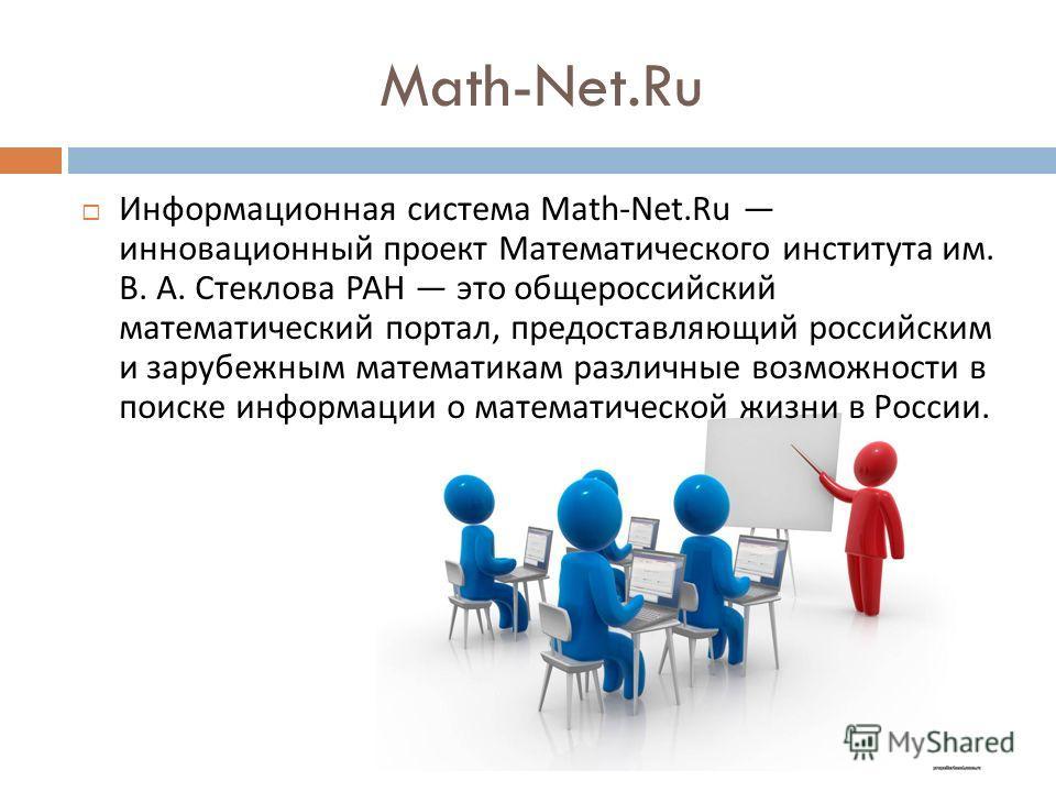 Math-Net.Ru Информационная система Math-Net.Ru инновационный проект Математического института им. В. А. Стеклова РАН это общероссийский математический портал, предоставляющий российским и зарубежным математикам различные возможности в поиске информац
