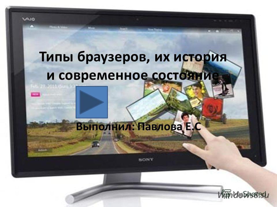 Типы браузеров, их история и современное состояние Выполнил: Павлова Е.С
