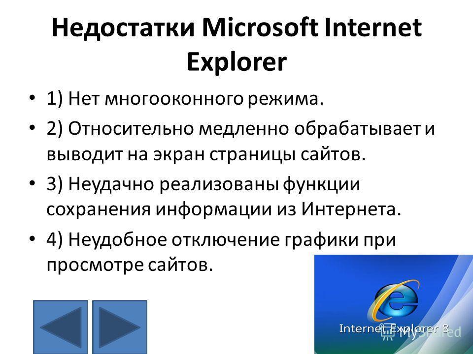 Недостатки Microsoft Internet Explorer 1) Нет многооконного режима. 2) Относительно медленно обрабатывает и выводит на экран страницы сайтов. 3) Неудачно реализованы функции сохранения информации из Интернета. 4) Неудобное отключение графики при прос