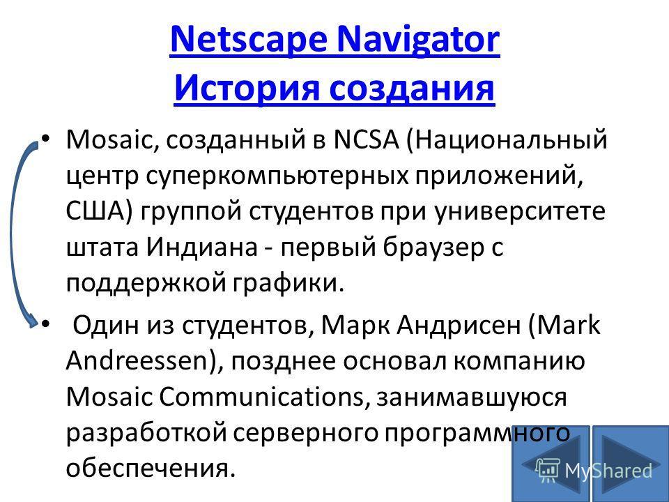 Netscape Navigator История создания Mosaic, созданный в NCSA (Национальный центр суперкомпьютерных приложений, США) группой студентов при университете штата Индиана - первый браузер с поддержкой графики. Один из студентов, Марк Андрисен (Mark Andrees