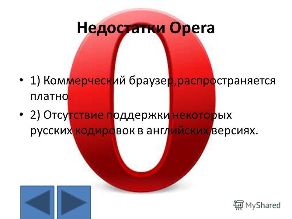 Недостатки Opera 1) Коммерческий браузер,распространяется платно. 2) Отсутствие поддержки некоторых русских кодировок в английских версиях.
