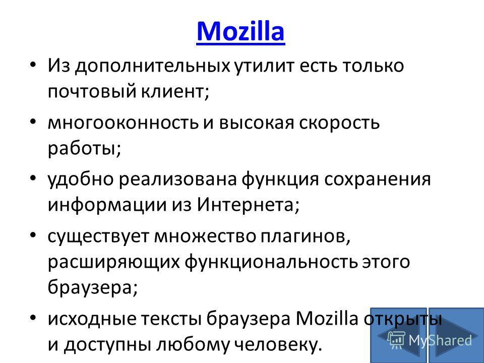 Mozilla Из дополнительных утилит есть только почтовый клиент; многооконность и высокая скорость работы; удобно реализована функция сохранения информации из Интернета; существует множество плагинов, расширяющих функциональность этого браузера; исходны