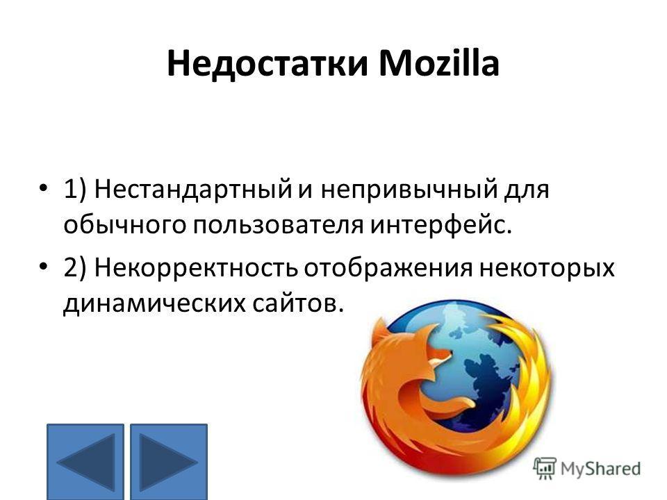 Недостатки Mozilla 1) Нестандартный и непривычный для обычного пользователя интерфейс. 2) Некорректность отображения некоторых динамических сайтов.