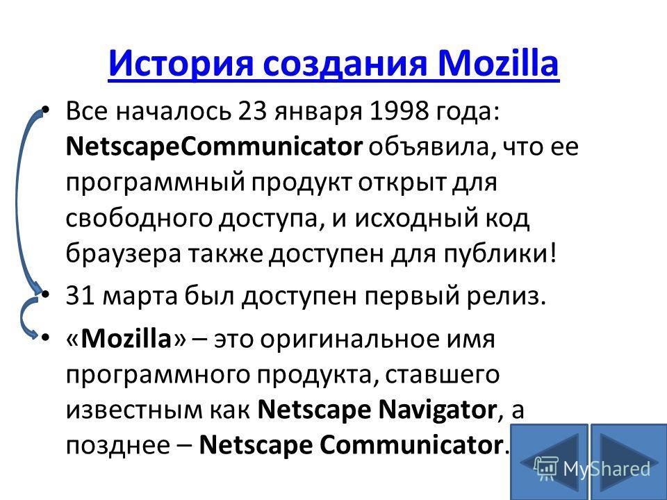 История создания Mozilla Все началось 23 января 1998 года: NetscapeCommunicator объявила, что ее программный продукт открыт для свободного доступа, и исходный код браузера также доступен для публики! 31 марта был доступен первый релиз. «Mozilla» – эт