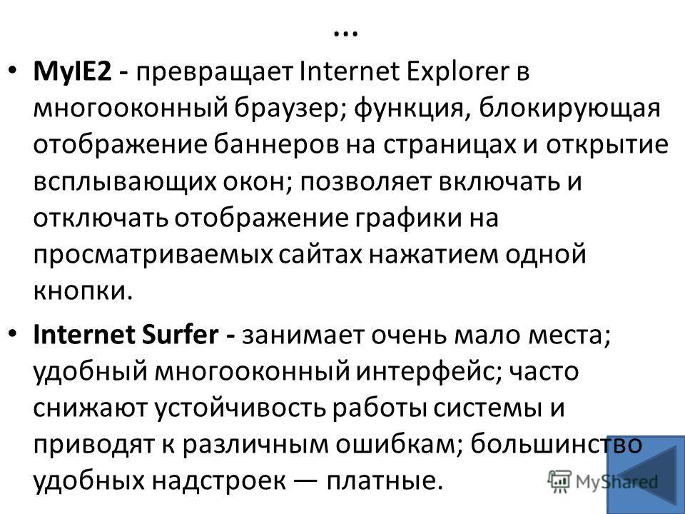 … MyIE2 - превращает Internet Explorer в многооконный браузер; функция, блокирующая отображение баннеров на страницах и открытие всплывающих окон; позволяет включать и отключать отображение графики на просматриваемых сайтах нажатием одной кнопки. Int