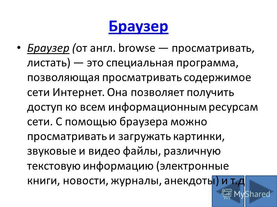 Браузер Браузер (от англ. browse просматривать, листать) это специальная программа, позволяющая просматривать содержимое сети Интернет. Она позволяет получить доступ ко всем информационным ресурсам сети. С помощью браузера можно просматривать и загру
