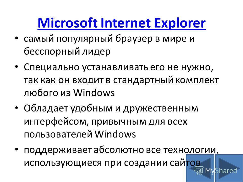 Microsoft Internet Explorer самый популярный браузер в мире и бесспорный лидер Специально устанавливать его не нужно, так как он входит в стандартный комплект любого из Windows Обладает удобным и дружественным интерфейсом, привычным для всех пользова