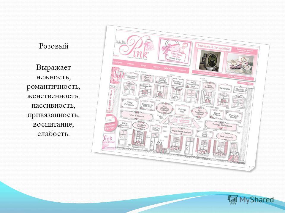 Розовый Выражает нежность, романтичность, женственность, пассивность, привязанность, воспитание, слабость.
