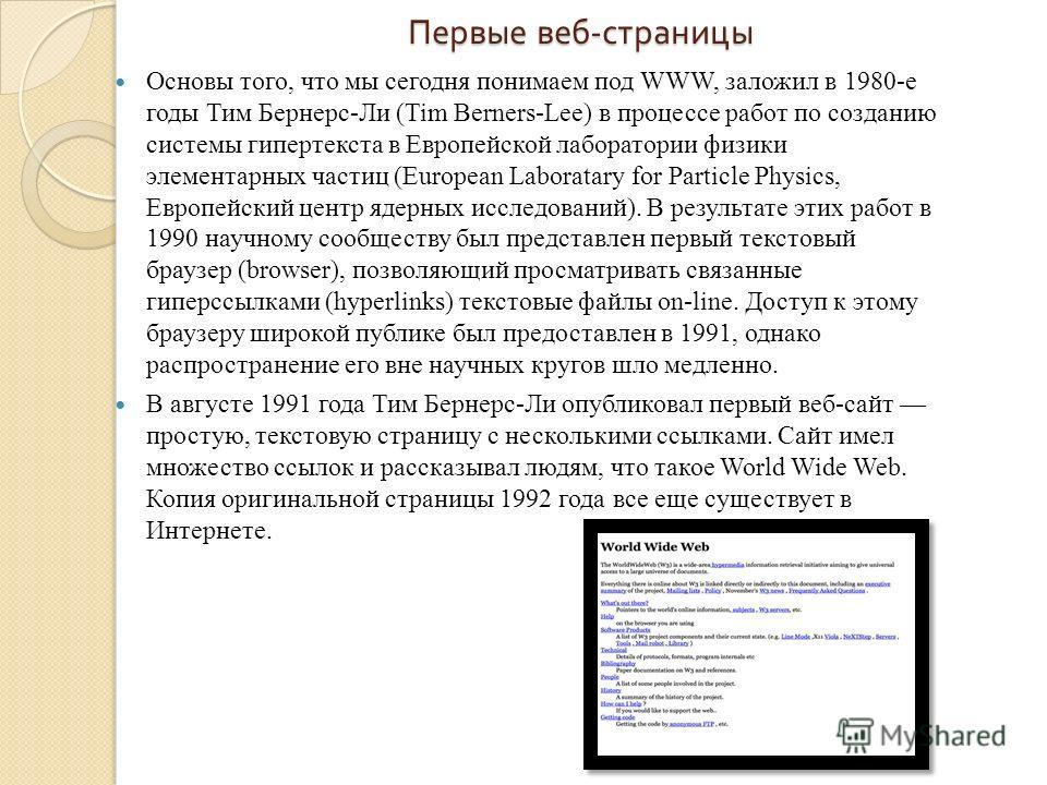 Первые веб - страницы Основы того, что мы сегодня понимаем под WWW, заложил в 1980-е годы Тим Бернерс-Ли (Tim Berners-Lee) в процессе работ по созданию системы гипертекста в Европейской лаборатории физики элементарных частиц (European Laboratary for