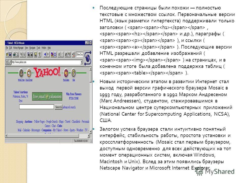 Последующие страницы были похожи полностью текстовые с множеством ссылок. Первоначальные версии HTML ( язык разметки гипертекста ) поддерживали только заголовки (, и др.), параграфы ( ), и ссылки ( ). Последующие версии HTML разрешали добавление изоб