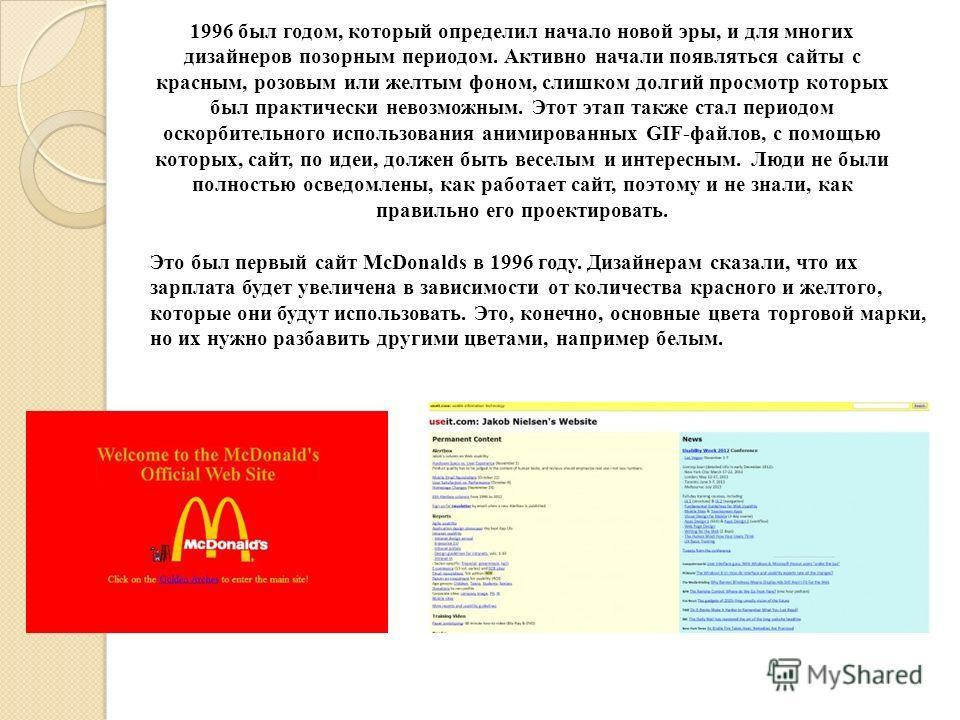 1996 был годом, который определил начало новой эры, и для многих дизайнеров позорным периодом. Активно начали появляться сайты с красным, розовым или желтым фоном, слишком долгий просмотр которых был практически невозможным. Этот этап также стал пери