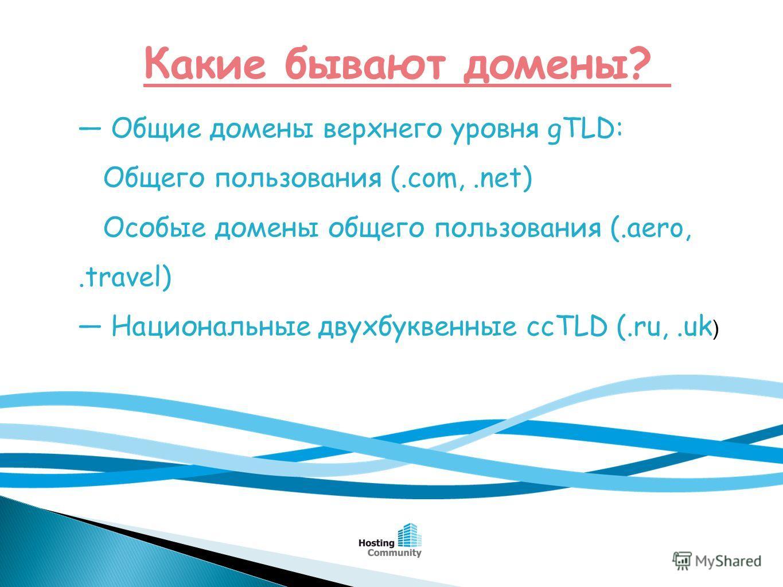 Какие бывают домены? Общие домены верхнего уровня gTLD: Общего пользования (.com,.net) Особые домены общего пользования (.aero,.travel) Национальные двухбуквенные ссTLD (.ru,.uk )