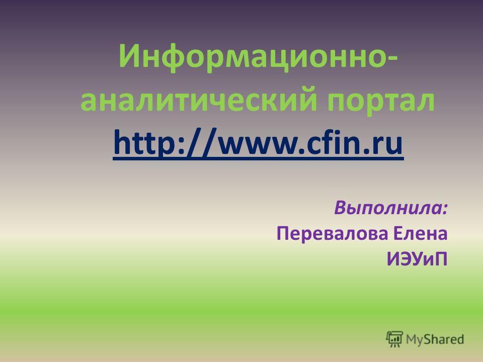 Информационно- аналитический портал http://www.cfin.ru Выполнила: Перевалова Елена ИЭУиП