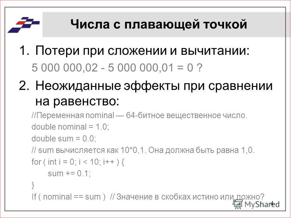 Числа с плавающей точкой 1.Потери при сложении и вычитании: 5 000 000,02 - 5 000 000,01 = 0 ? 2.Неожиданные эффекты при сравнении на равенство: //Переменная nominal 64-битное вещественное число. double nominal = 1.0; double sum = 0.0; // sum вычисляе