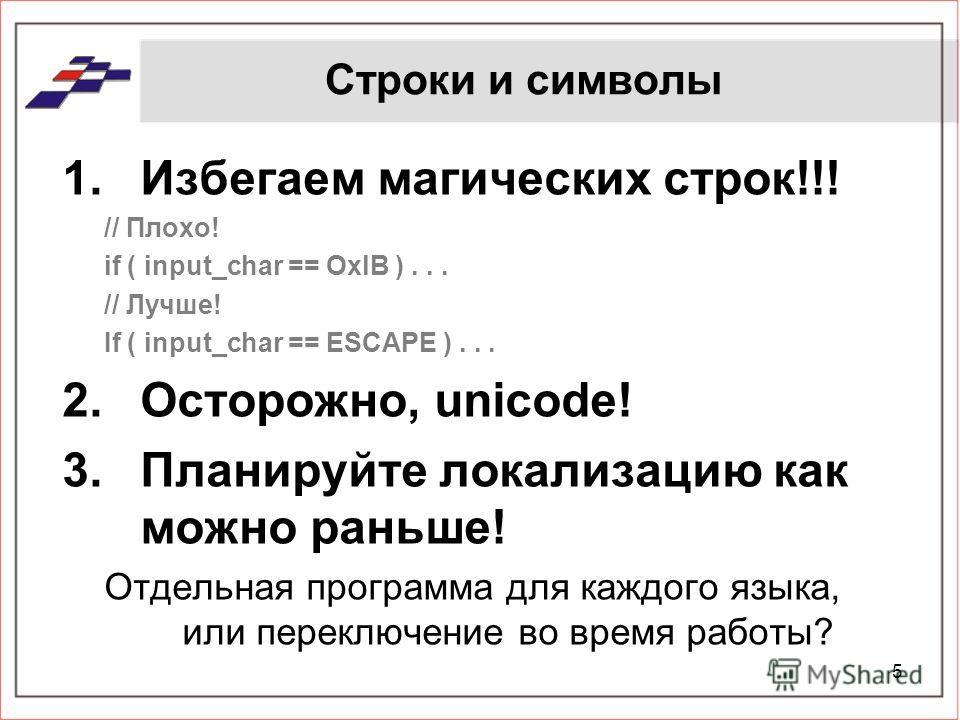 Строки и символы 1.Избегаем магических строк!!! // Плохо! if ( input_char == OxlB )... // Лучше! If ( input_char == ESCAPE )... 2.Осторожно, unicode! 3.Планируйте локализацию как можно раньше! Отдельная программа для каждого языка, или переключение в