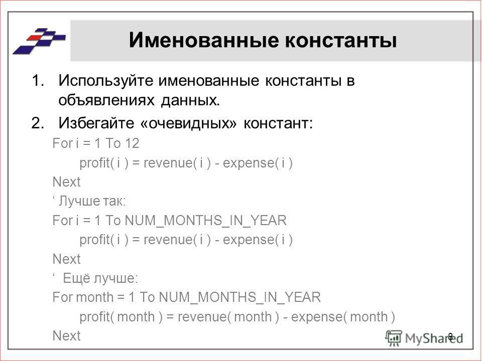 Именованные константы 1.Используйте именованные константы в объявлениях данных. 2.Избегайте «очевидных» констант: For i = 1 To 12 profit( i ) = revenue( i ) - expense( i ) Next Лучше так: For i = 1 To NUM_MONTHS_IN_YEAR profit( i ) = revenue( i ) - e