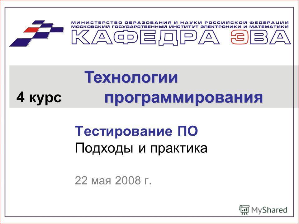Тестирование ПО Подходы и практика 22 мая 2008 г. 4 курс Технологии программирования