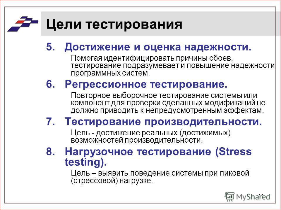 11 Цели тестирования 5.Достижение и оценка надежности. Помогая идентифицировать причины сбоев, тестирование подразумевает и повышение надежности программных систем. 6.Регрессионное тестирование. Повторное выборочное тестирование системы или компонент