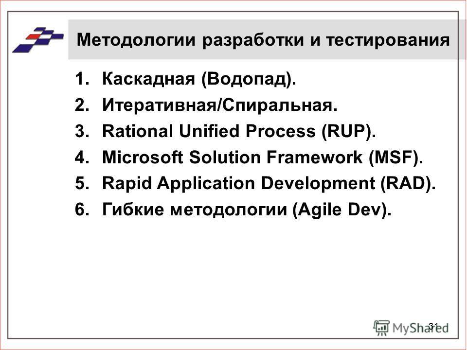 31 Методологии разработки и тестирования 1.Каскадная (Водопад). 2.Итеративная/Спиральная. 3.Rational Unified Process (RUP). 4.Microsoft Solution Framework (MSF). 5.Rapid Application Development (RAD). 6.Гибкие методологии (Agile Dev).