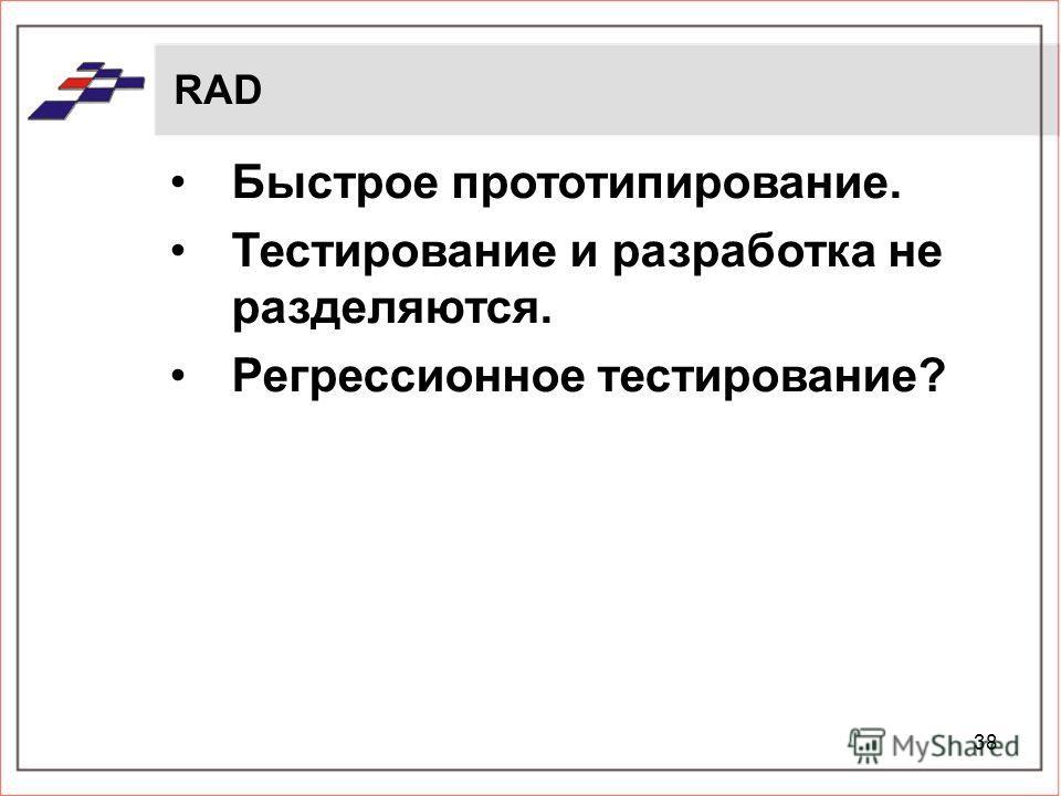 38 RAD Быстрое прототипирование. Тестирование и разработка не разделяются. Регрессионное тестирование?