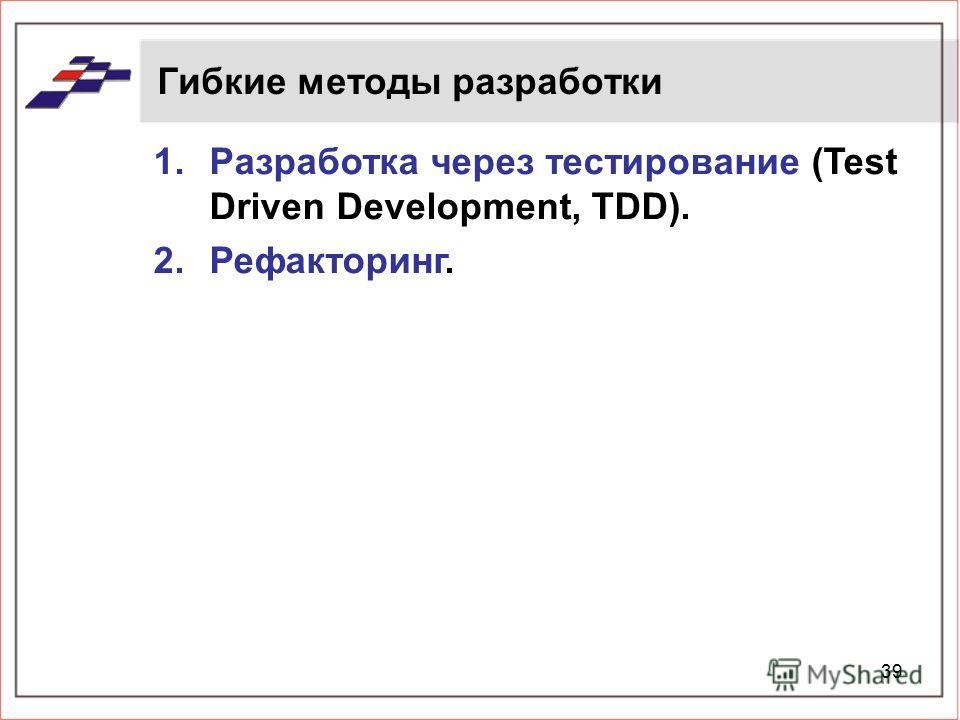 39 Гибкие методы разработки 1.Разработка через тестирование (Test Driven Development, TDD). 2.Рефакторинг.