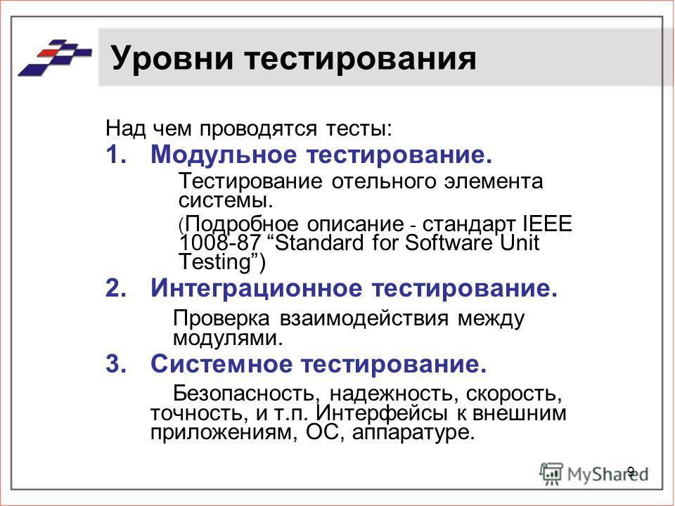 9 Уровни тестирования Над чем проводятся тесты: 1.Модульное тестирование. Тестирование отельного элемента системы. ( Подробное описание - стандарт IEEE 1008-87 Standard for Software Unit Testing) 2.Интеграционное тестирование. Проверка взаимодействия