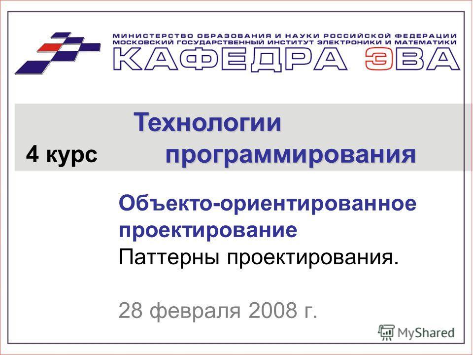 Объекто-ориентированное проектирование Паттерны проектирования. 28 февраля 2008 г. 4 курс Технологии программирования