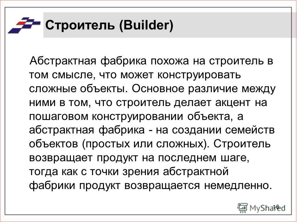 16 Строитель (Builder) Абстрактная фабрика похожа на строитель в том смысле, что может конструировать сложные объекты. Основное различие между ними в том, что строитель делает акцент на пошаговом конструировании объекта, а абстрактная фабрика - на со