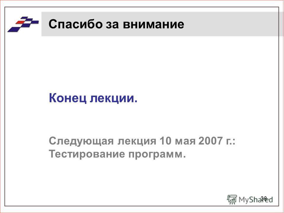 38 Спасибо за внимание Конец лекции. Следующая лекция 10 мая 2007 г.: Тестирование программ.