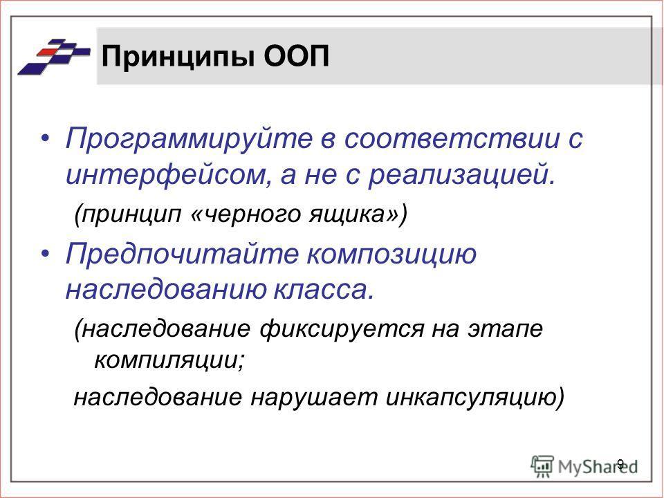 9 Принципы ООП Программируйте в соответствии с интерфейсом, а не с реализацией. (принцип «черного ящика») Предпочитайте композицию наследованию класса. (наследование фиксируется на этапе компиляции; наследование нарушает инкапсуляцию)