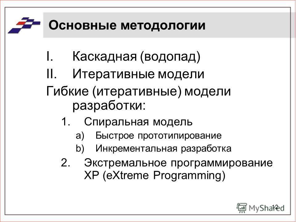 12 Основные методологии I.Каскадная (водопад) II.Итеративные модели Гибкие (итеративные) модели разработки: 1.Спиральная модель a)Быстрое прототипирование b)Инкрементальная разработка 2.Экстремальное программирование XP (eXtreme Programming)