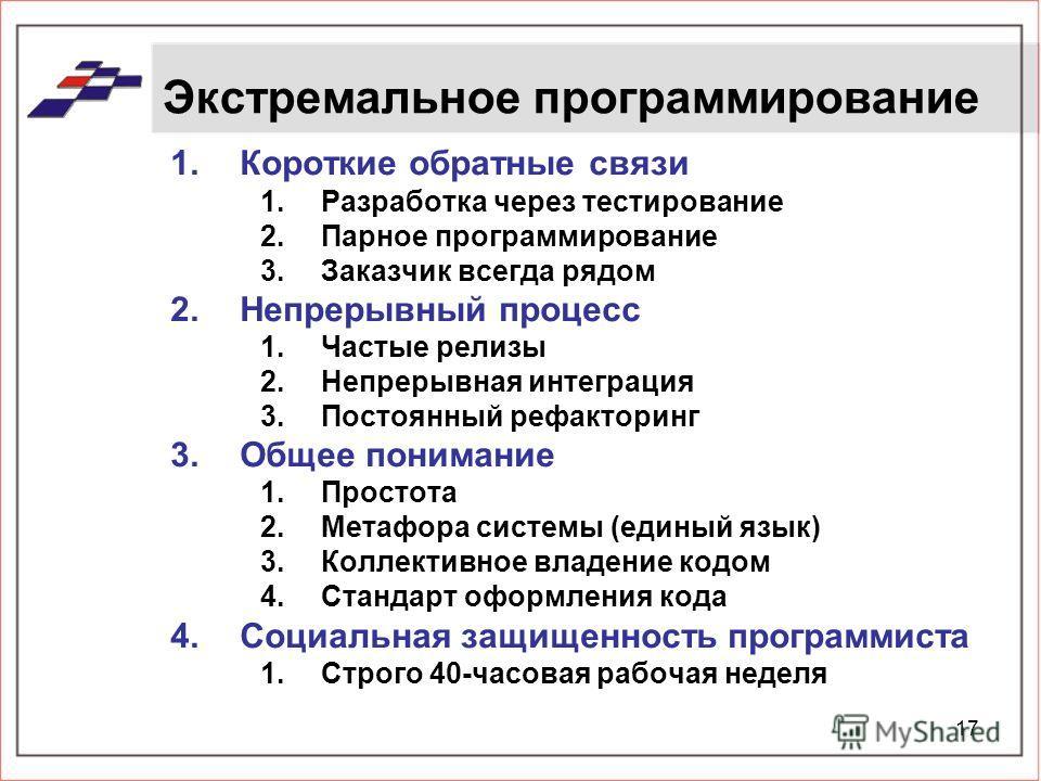 17 Экстремальное программирование 1.Короткие обратные связи 1.Разработка через тестирование 2.Парное программирование 3.Заказчик всегда рядом 2.Непрерывный процесс 1.Частые релизы 2.Непрерывная интеграция 3.Постоянный рефакторинг 3.Общее понимание 1.