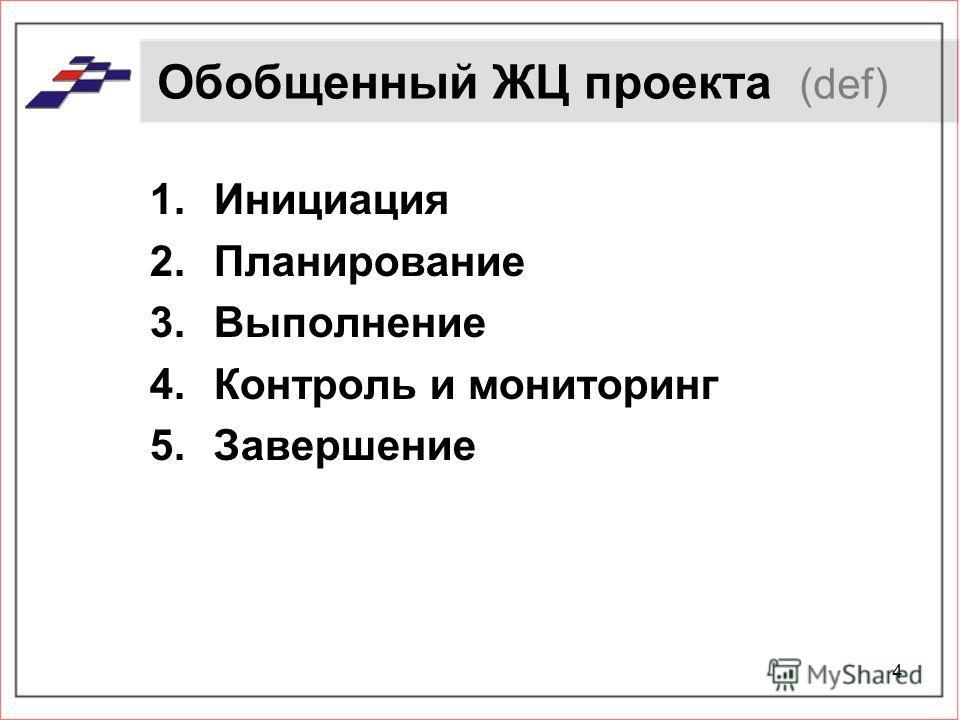4 Обобщенный ЖЦ проекта (def) 1.Инициация 2.Планирование 3.Выполнение 4.Контроль и мониторинг 5.Завершение