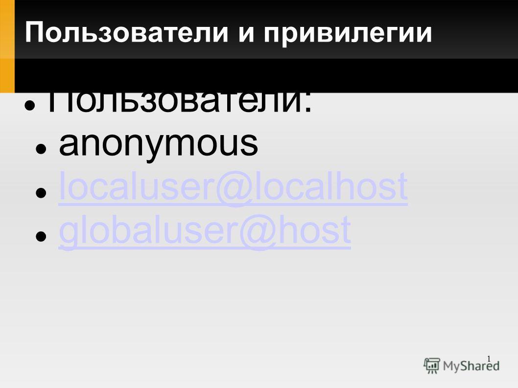 1 Пользователи и привилегии Пользователи: anonymous localuser@localhost globaluser@host