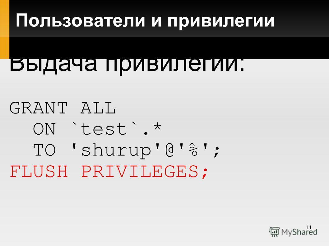 11 Пользователи и привилегии Выдача привилегий: GRANT ALL ON `test`.* TO 'shurup'@'%'; FLUSH PRIVILEGES;