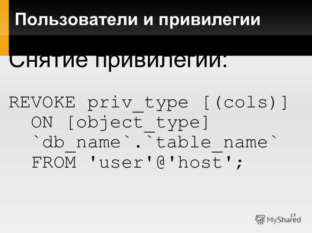 15 Пользователи и привилегии Снятие привилегий: REVOKE priv_type [(cols)] ON [object_type] `db_name`.`table_name` FROM 'user'@'host';