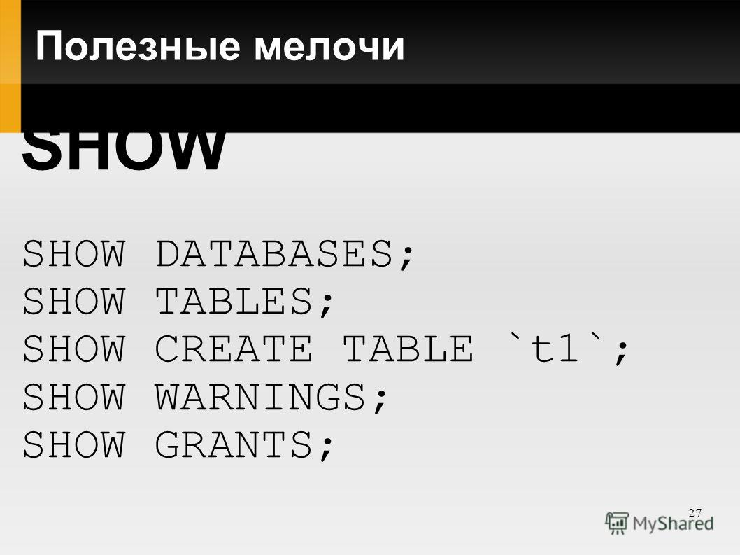 27 Полезные мелочи SHOW SHOW DATABASES; SHOW TABLES; SHOW CREATE TABLE `t1`; SHOW WARNINGS; SHOW GRANTS;