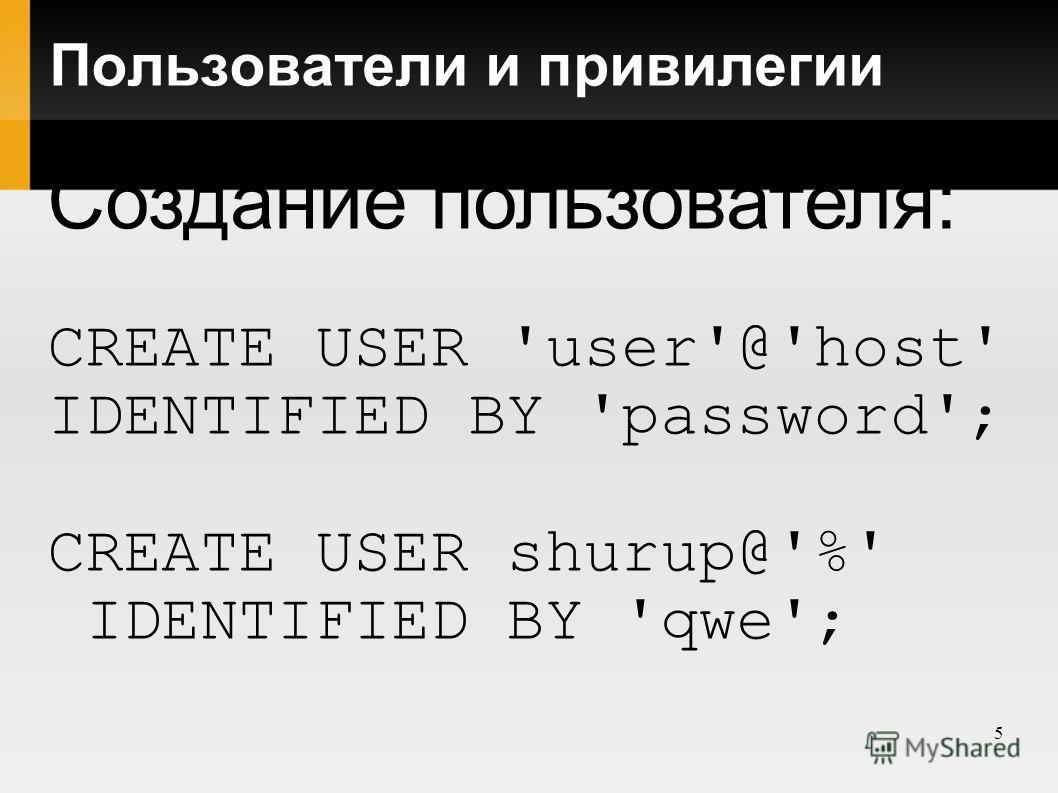 5 Пользователи и привилегии Создание пользователя: CREATE USER 'user'@'host' IDENTIFIED BY 'password'; CREATE USER shurup@'%' IDENTIFIED BY 'qwe';