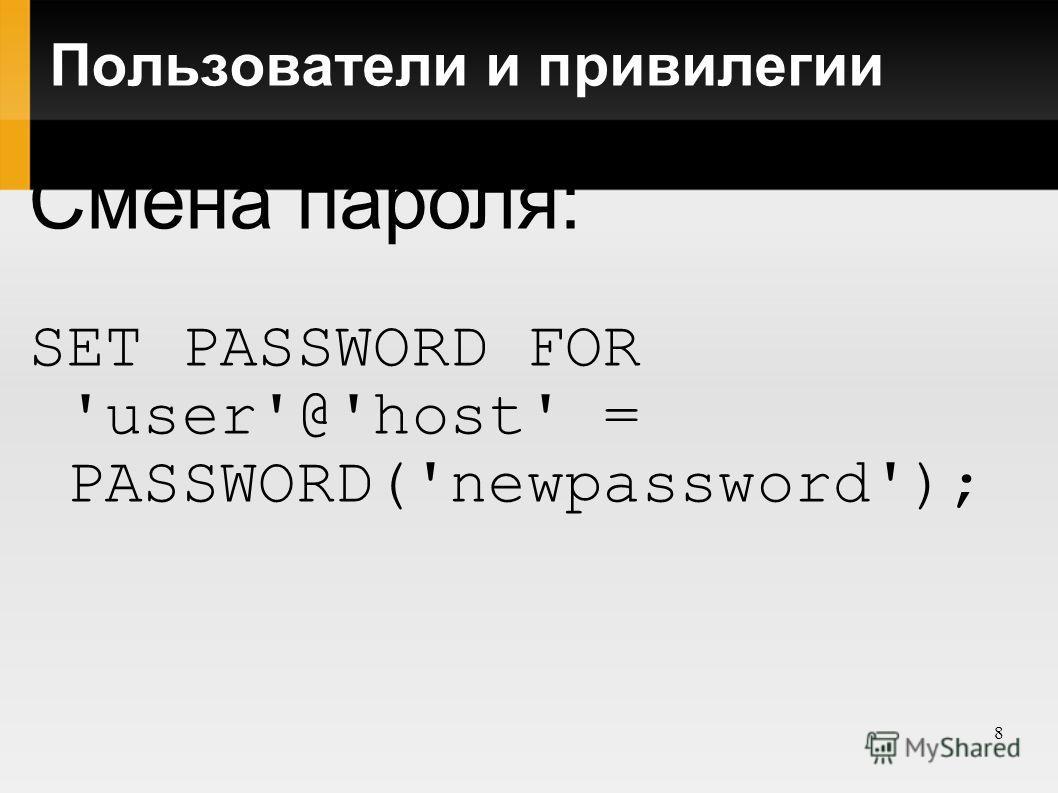 8 Пользователи и привилегии Смена пароля: SET PASSWORD FOR 'user'@'host' = PASSWORD('newpassword');