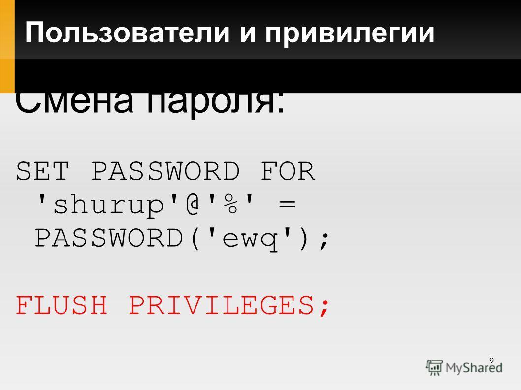 9 Пользователи и привилегии Смена пароля: SET PASSWORD FOR 'shurup'@'%' = PASSWORD('ewq'); FLUSH PRIVILEGES;