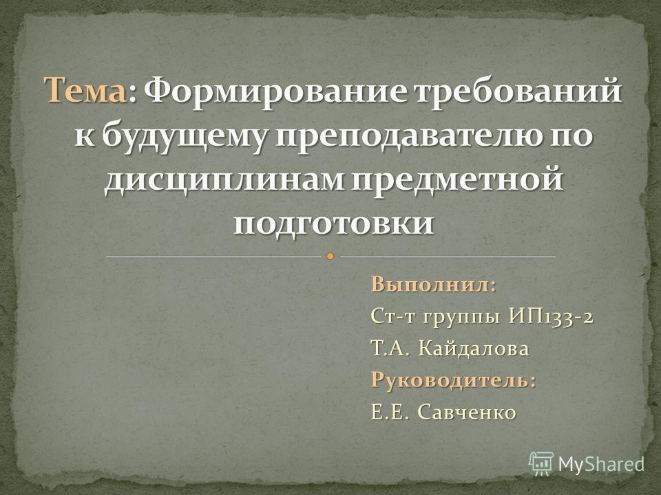 Выполнил: Ст-т группы ИП133-2 Т.А. Кайдалова Руководитель: Е.Е. Савченко