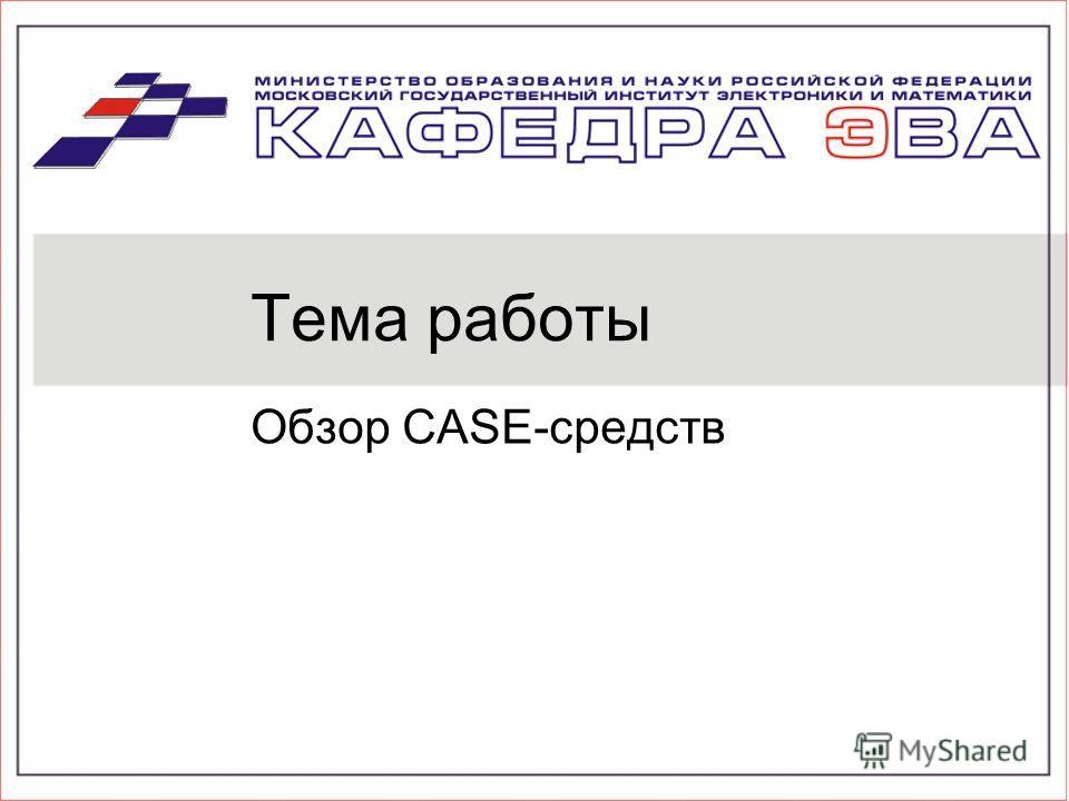 Тема работы Обзор CASE-средств