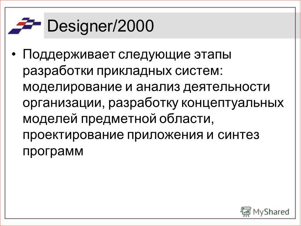 Designer/2000 Поддерживает следующие этапы разработки прикладных систем: моделирование и анализ деятельности организации, разработку концептуальных моделей предметной области, проектирование приложения и синтез программ