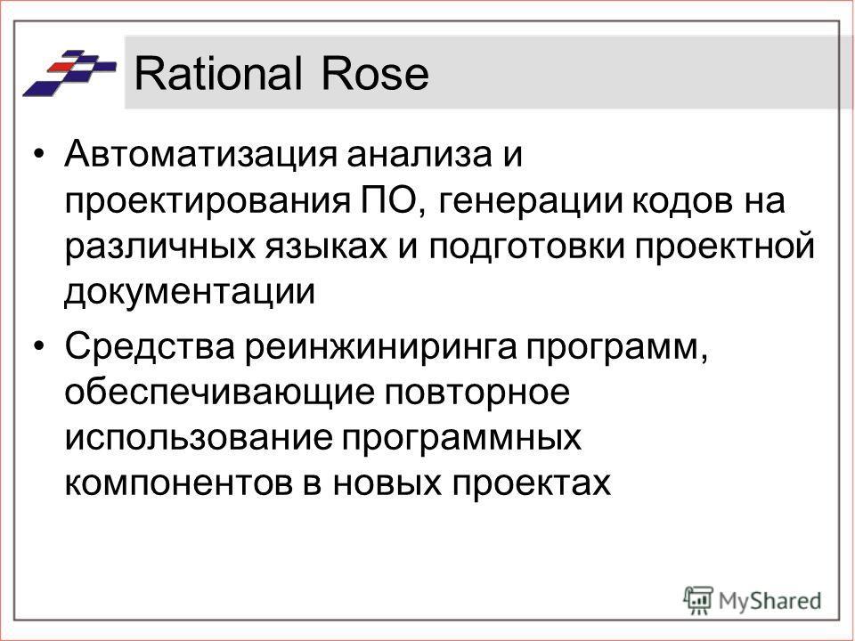 Rational Rose Автоматизация анализа и проектирования ПО, генерации кодов на различных языках и подготовки проектной документации Средства реинжиниринга программ, обеспечивающие повторное использование программных компонентов в новых проектах